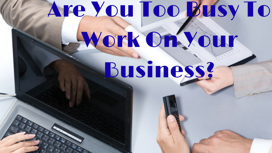 Too Busy to Work ON Your Business?